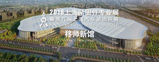 Fastener Expo Shanghai 2018上海紧固件专业展移师新馆,驱动未来