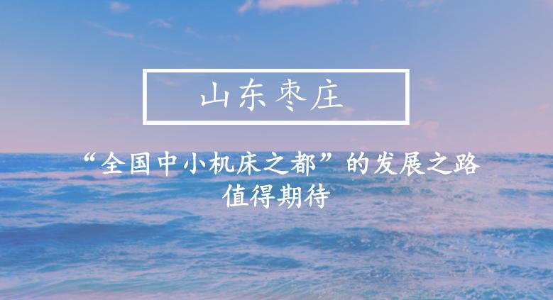 """山东枣庄:""""全国中小机床之都""""的发展之路值得期待"""