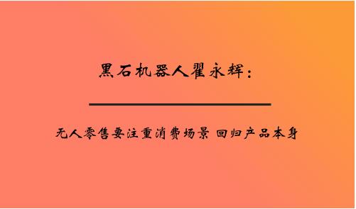黑石机器人翟永辉:无人零售要注重消费场景 回归产品本身
